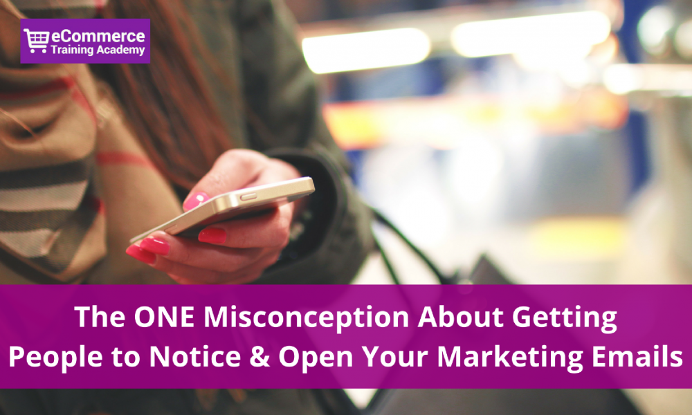 The ONE Misconception About Getting People to Notice & Open Your Marketing Emails
